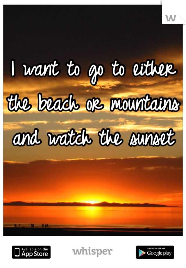 I want to go to either the beach or mountains and watch the sunset