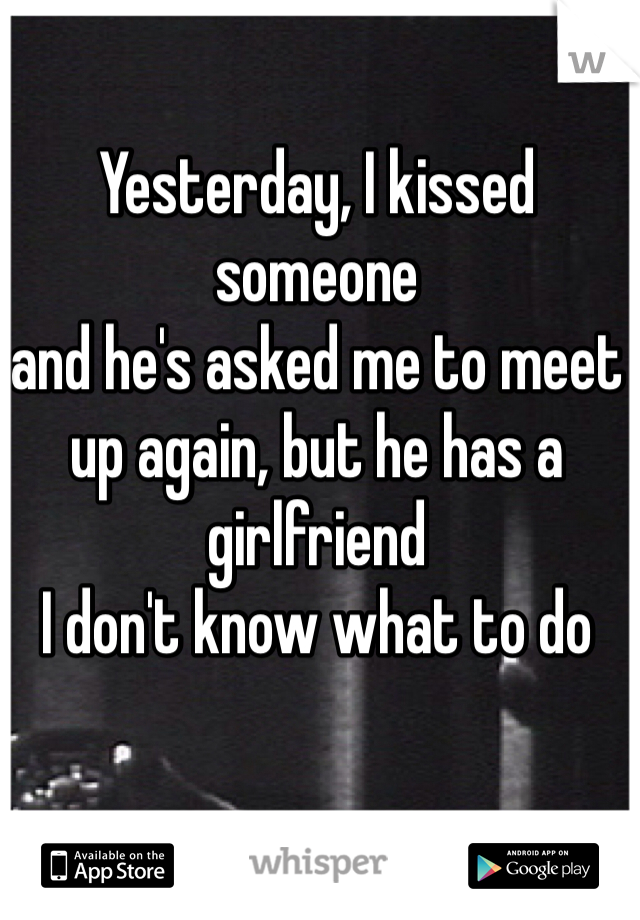 Yesterday, I kissed someone  and he's asked me to meet up again, but he has a girlfriend  I don't know what to do