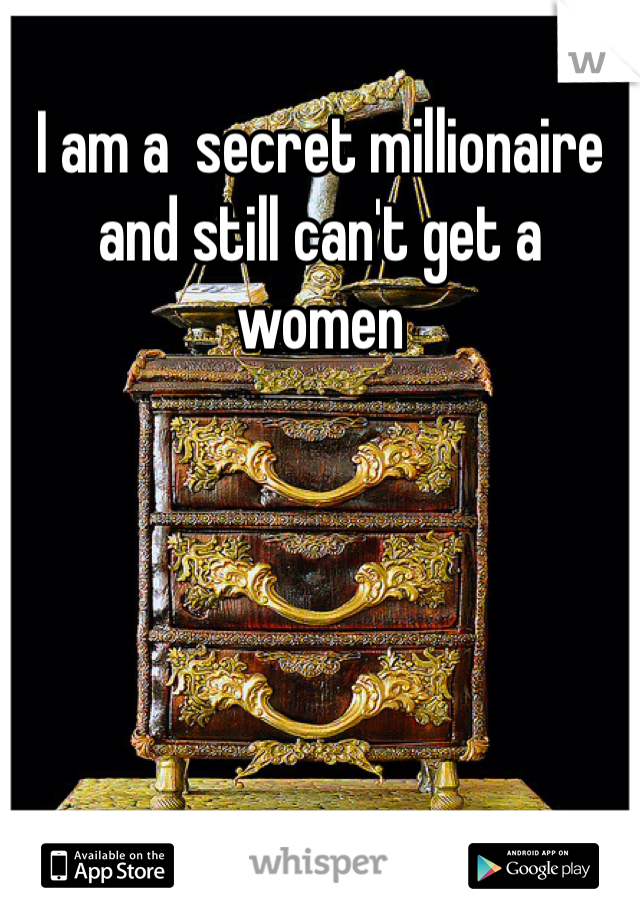 I am a  secret millionaire  and still can't get a women