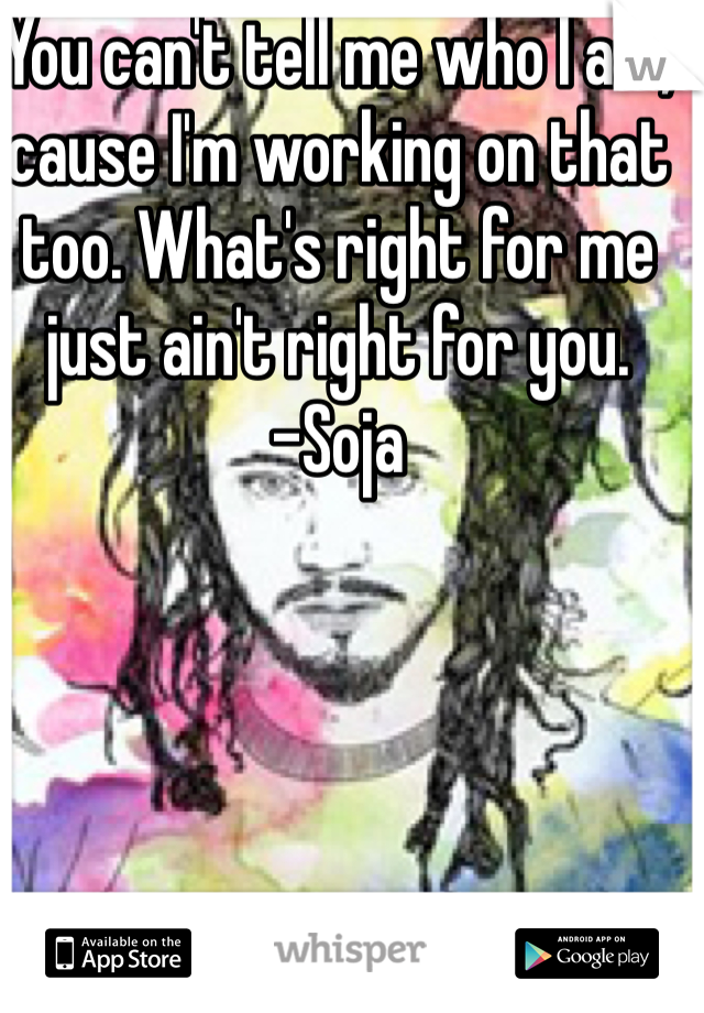 You can't tell me who I am, cause I'm working on that too. What's right for me just ain't right for you.         -Soja