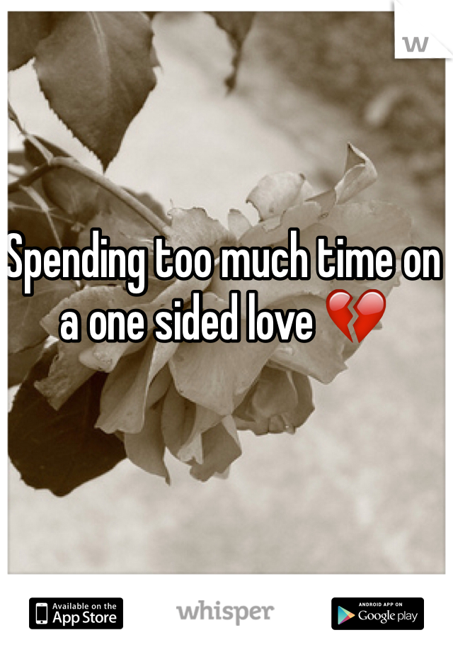 Spending too much time on a one sided love 💔