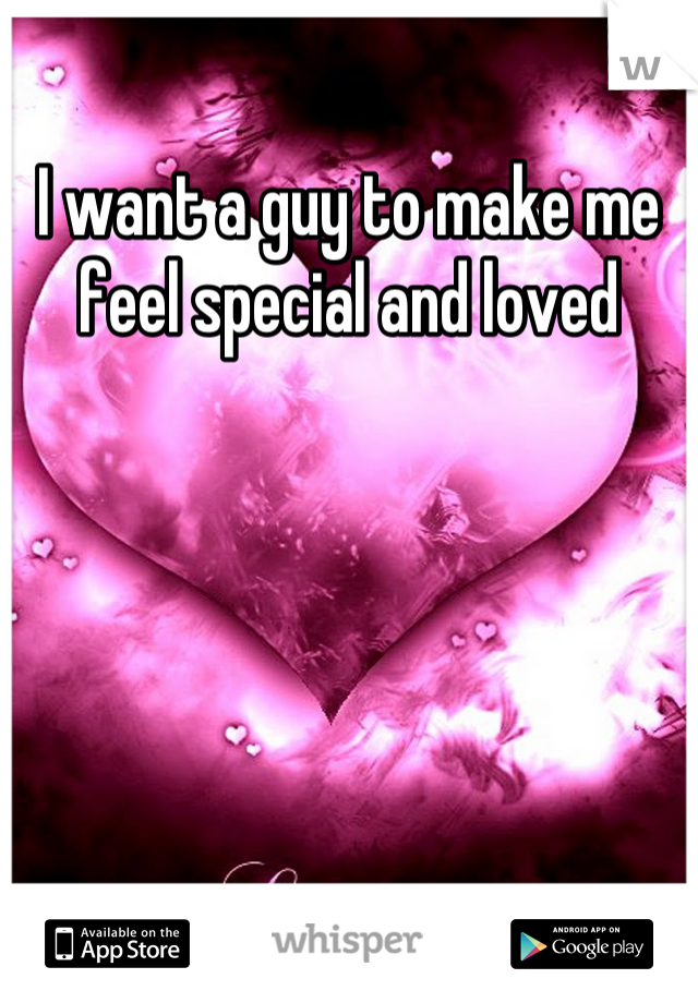 I want a guy to make me feel special and loved