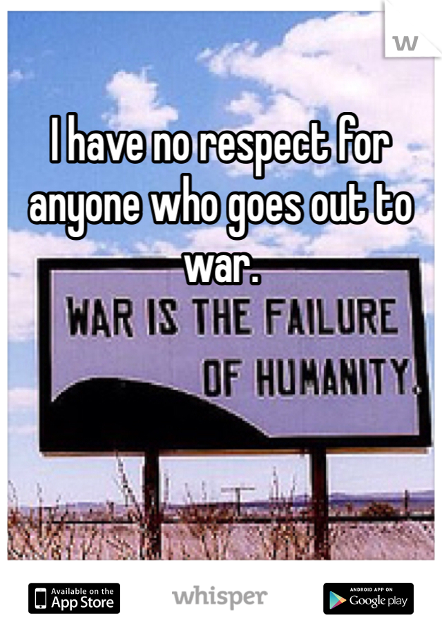 I have no respect for anyone who goes out to war.