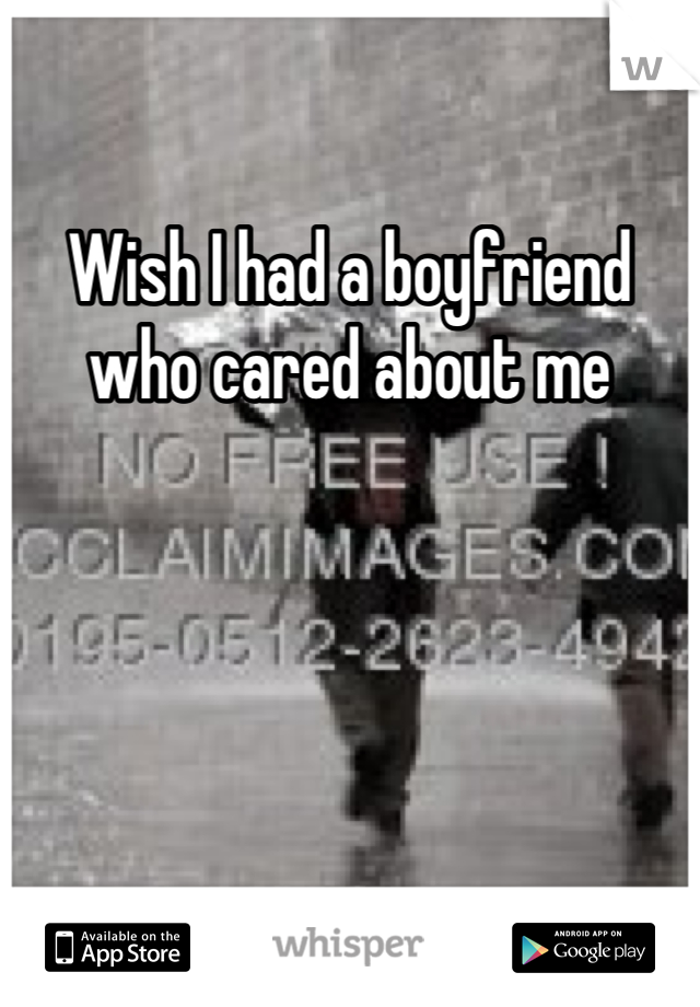 Wish I had a boyfriend who cared about me