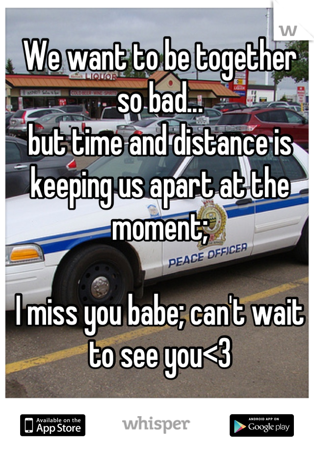 We want to be together so bad... but time and distance is keeping us apart at the moment;   I miss you babe; can't wait to see you<3