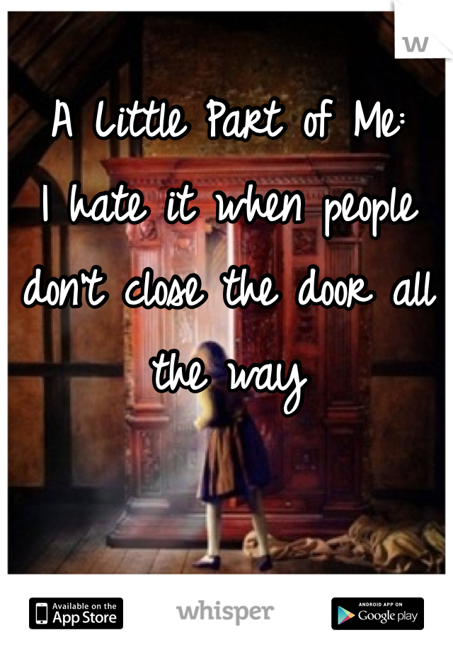 A Little Part of Me: I hate it when people don't close the door all the way