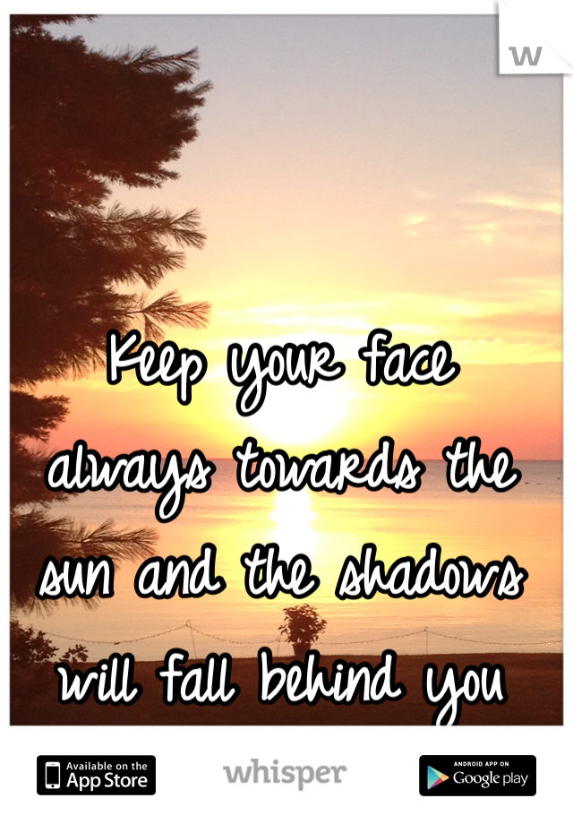 Keep your face  always towards the  sun and the shadows  will fall behind you