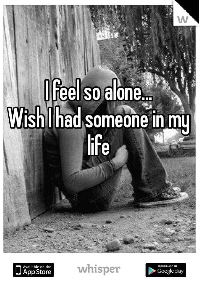 I feel so alone... Wish I had someone in my life