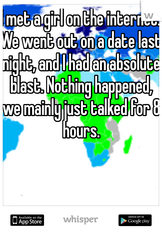 I met a girl on the internet. We went out on a date last night, and I had an absolute blast. Nothing happened, we mainly just talked for 8 hours.