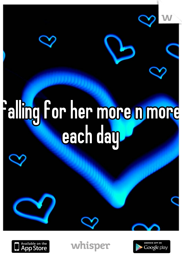 falling for her more n more each day