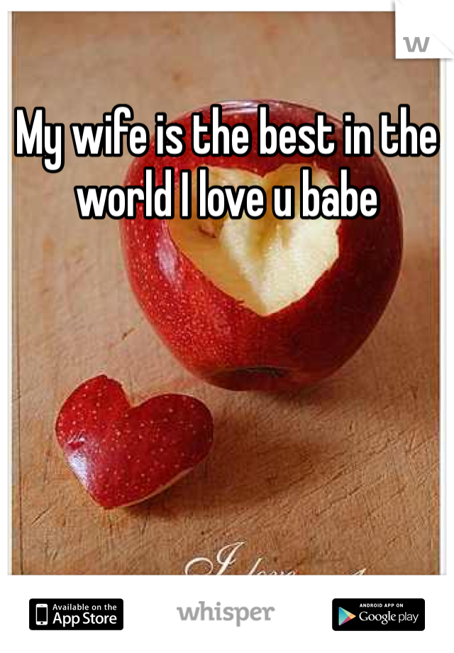 My wife is the best in the world I love u babe