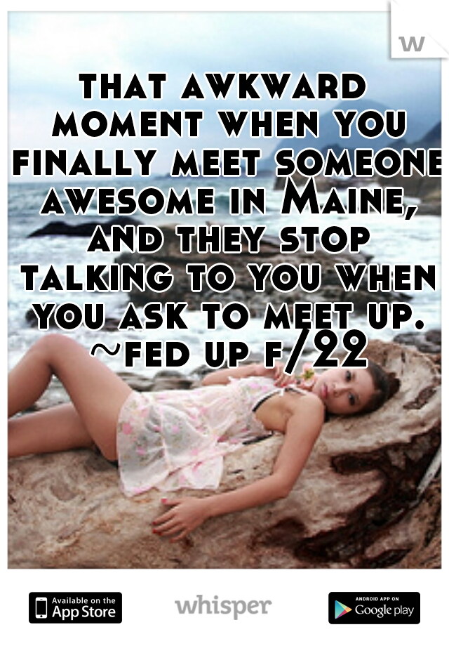 that awkward moment when you finally meet someone awesome in Maine, and they stop talking to you when you ask to meet up. ~fed up f/22