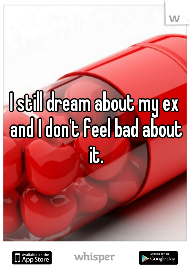 I still dream about my ex and I don't feel bad about it.