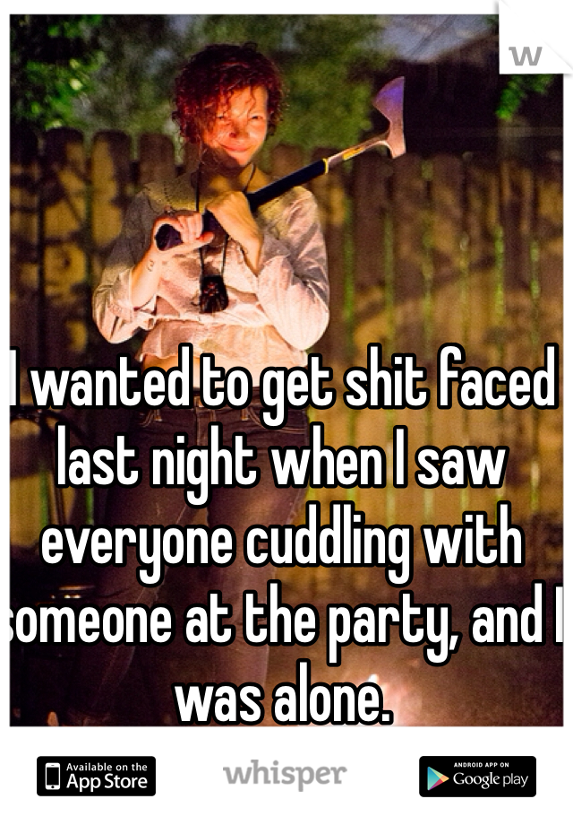 I wanted to get shit faced last night when I saw everyone cuddling with someone at the party, and I was alone.