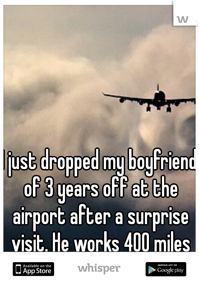 I just dropped my boyfriend of 3 years off at the airport after a surprise visit. He works 400 miles away for the next year.