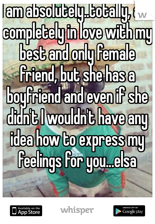 I am absolutely..totally, and completely in love with my best and only female friend, but she has a boyfriend and even if she didn't I wouldn't have any idea how to express my feelings for you...elsa