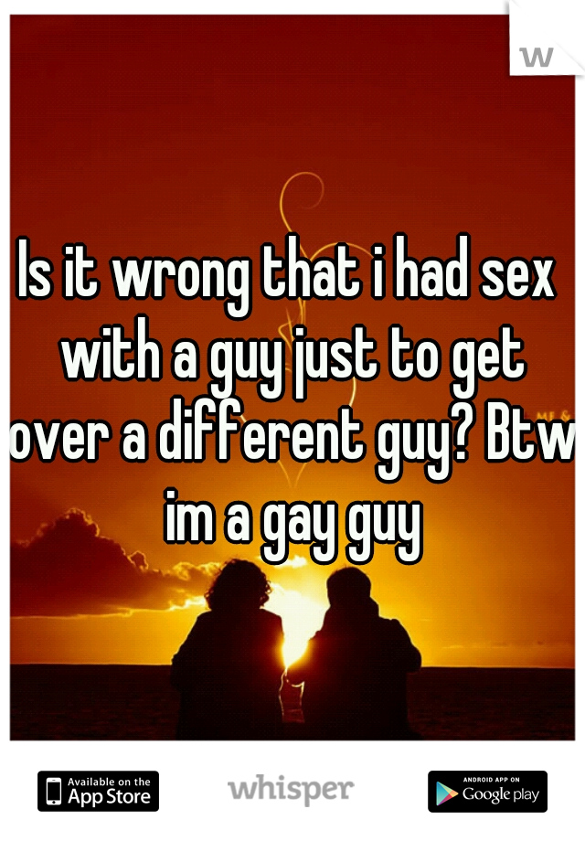 Is it wrong that i had sex with a guy just to get over a different guy? Btw im a gay guy