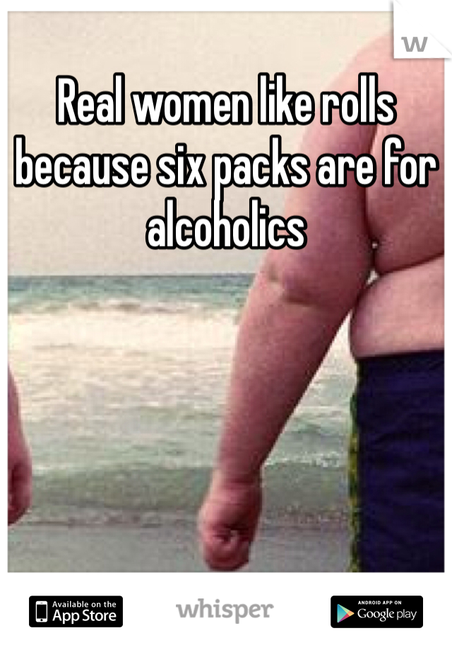 Real women like rolls because six packs are for alcoholics