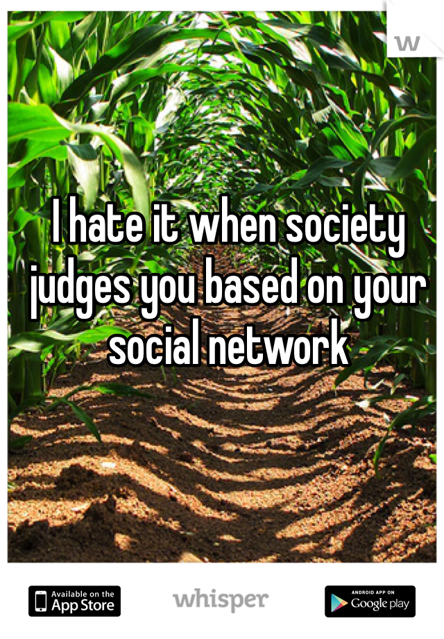 I hate it when society judges you based on your social network