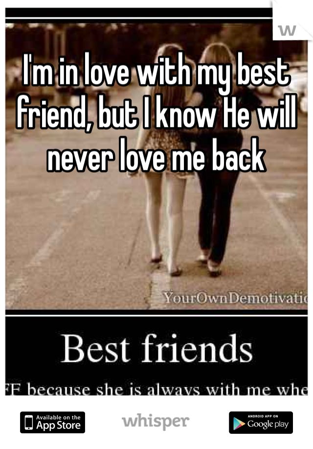 I'm in love with my best friend, but I know He will never love me back