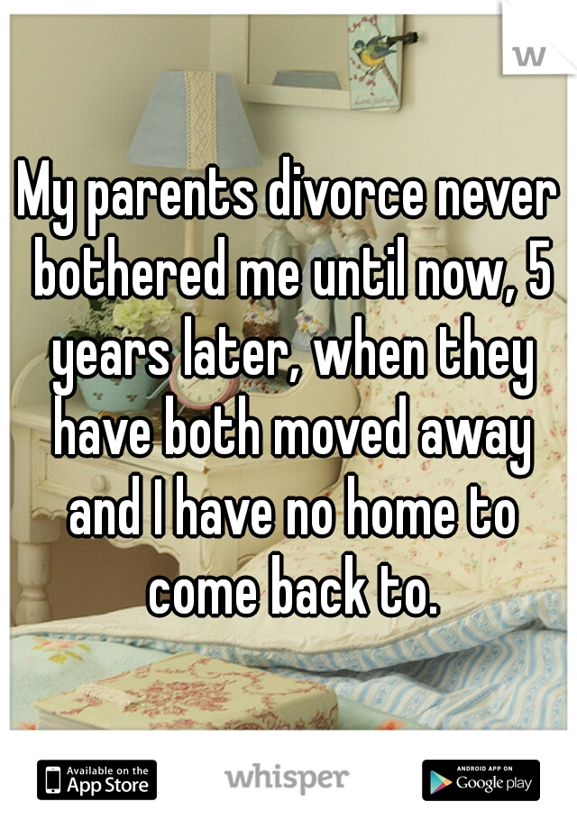 My parents divorce never bothered me until now, 5 years later, when they have both moved away and I have no home to come back to.