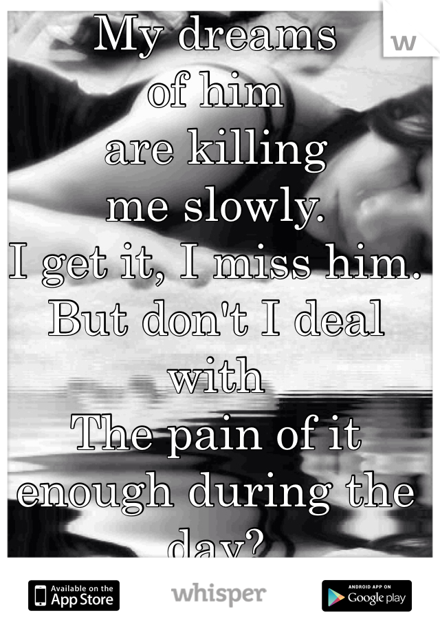 My dreams  of him  are killing  me slowly.  I get it, I miss him. But don't I deal with  The pain of it enough during the day?