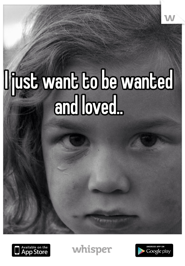 I just want to be wanted and loved..