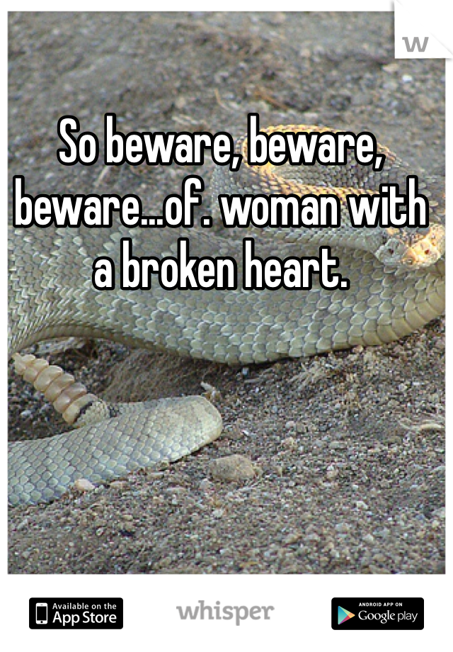 So beware, beware, beware...of. woman with a broken heart.