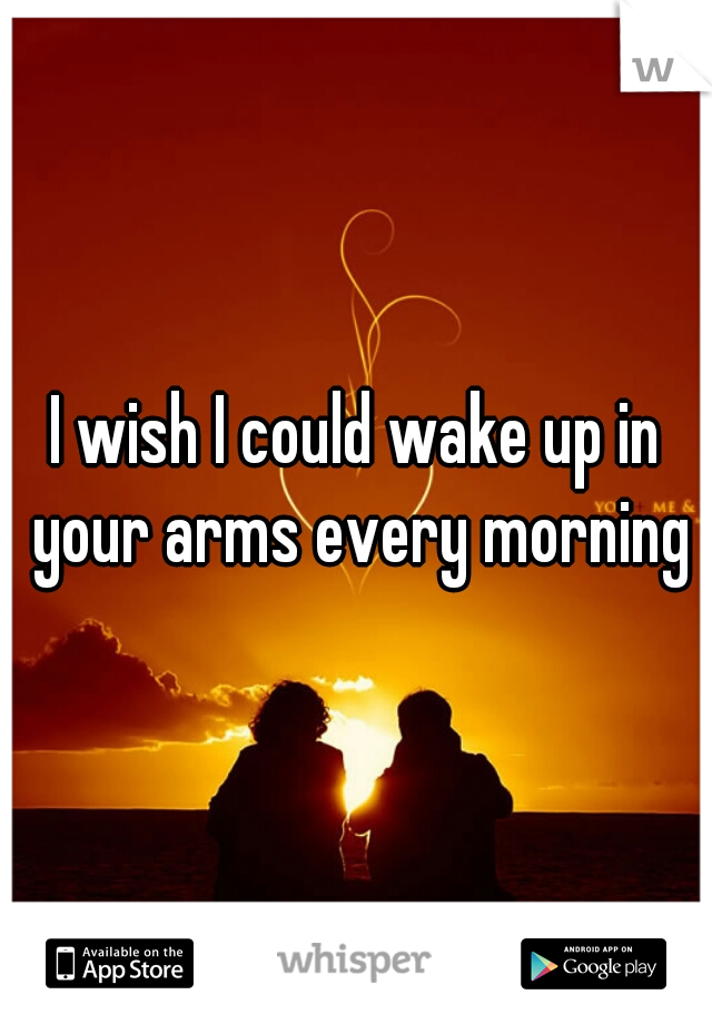 I wish I could wake up in your arms every morning