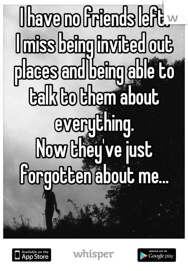 I have no friends left. I miss being invited out places and being able to talk to them about everything. Now they've just forgotten about me...