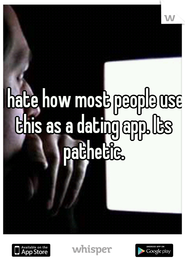 I hate how most people use this as a dating app. Its pathetic.