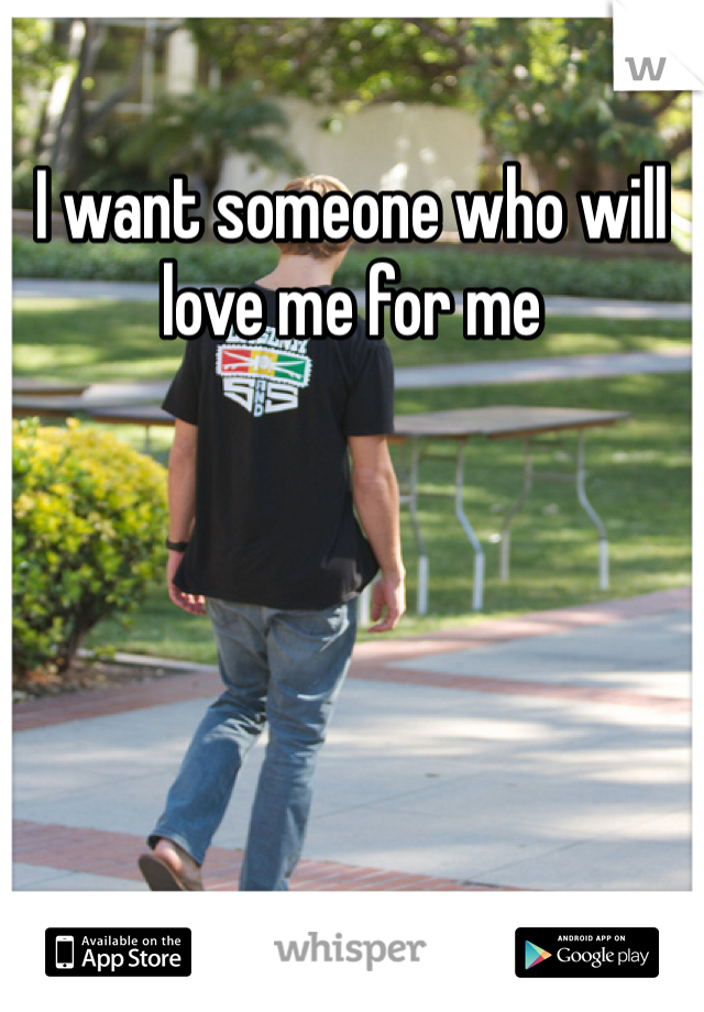 I want someone who will love me for me