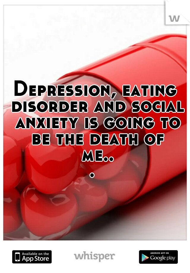 Depression, eating disorder and social anxiety is going to be the death of me...