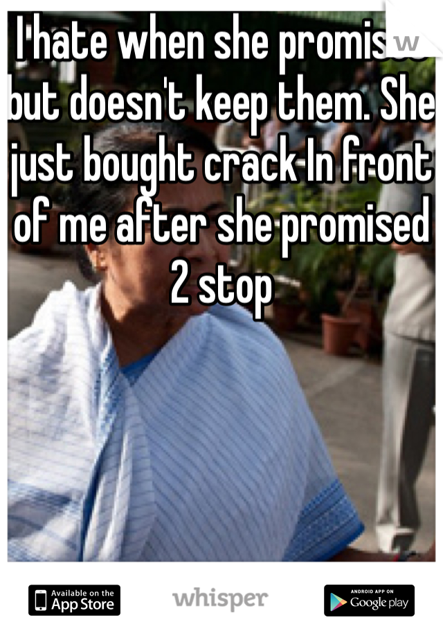 I hate when she promises but doesn't keep them. She just bought crack In front of me after she promised 2 stop