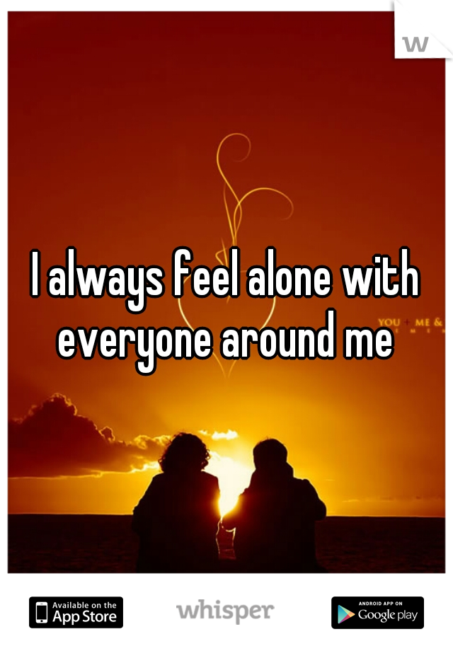 I always feel alone with everyone around me