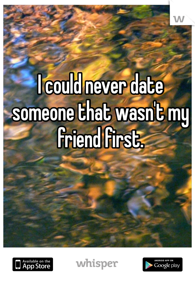 I could never date someone that wasn't my friend first.