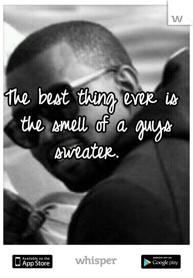 The best thing ever is the smell of a guys sweater.