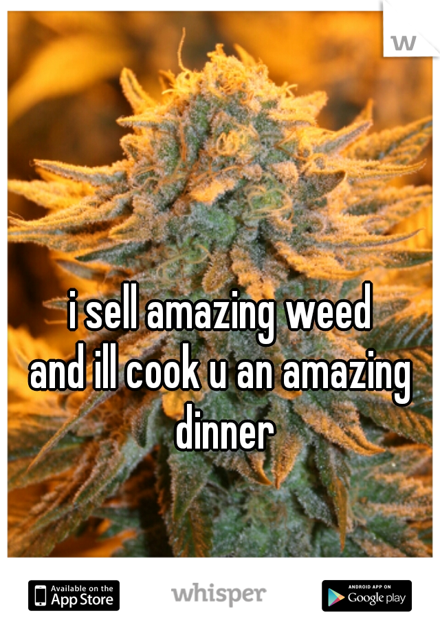 i sell amazing weed and ill cook u an amazing dinner
