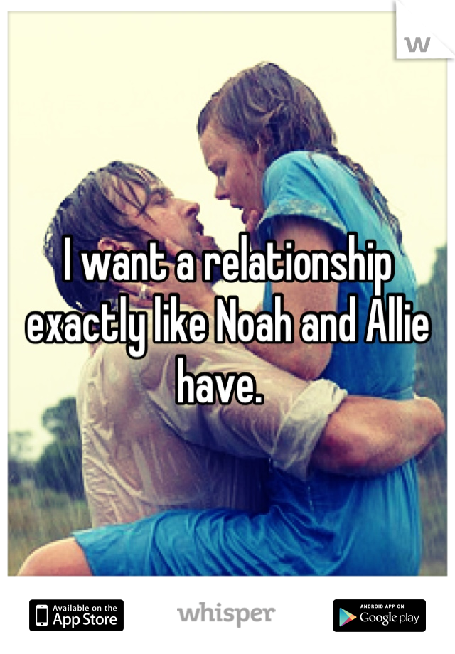 I want a relationship exactly like Noah and Allie have.