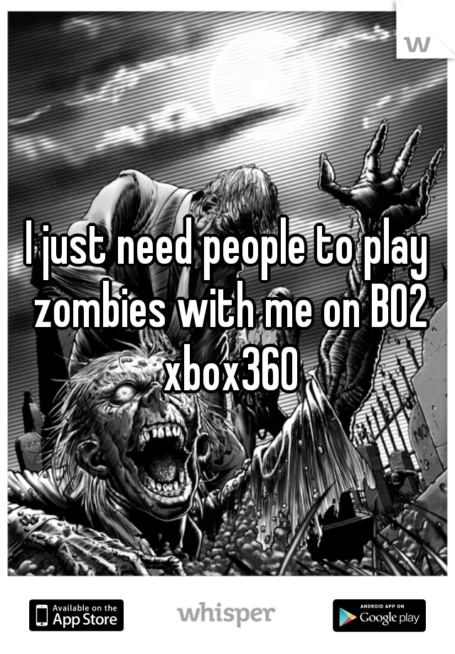 I just need people to play zombies with me on BO2 xbox360