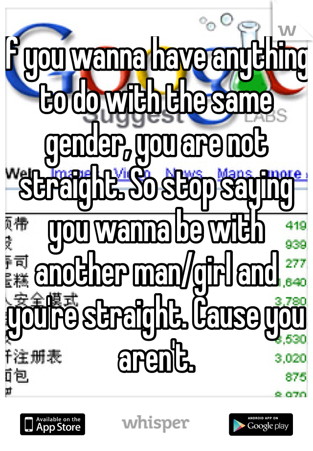 If you wanna have anything to do with the same gender, you are not straight. So stop saying you wanna be with another man/girl and you're straight. Cause you aren't.