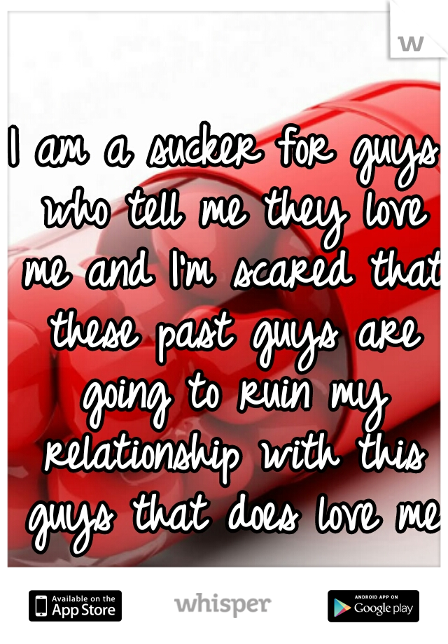 I am a sucker for guys who tell me they love me and I'm scared that these past guys are going to ruin my relationship with this guys that does love me
