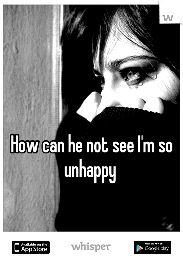 How can he not see I'm so unhappy