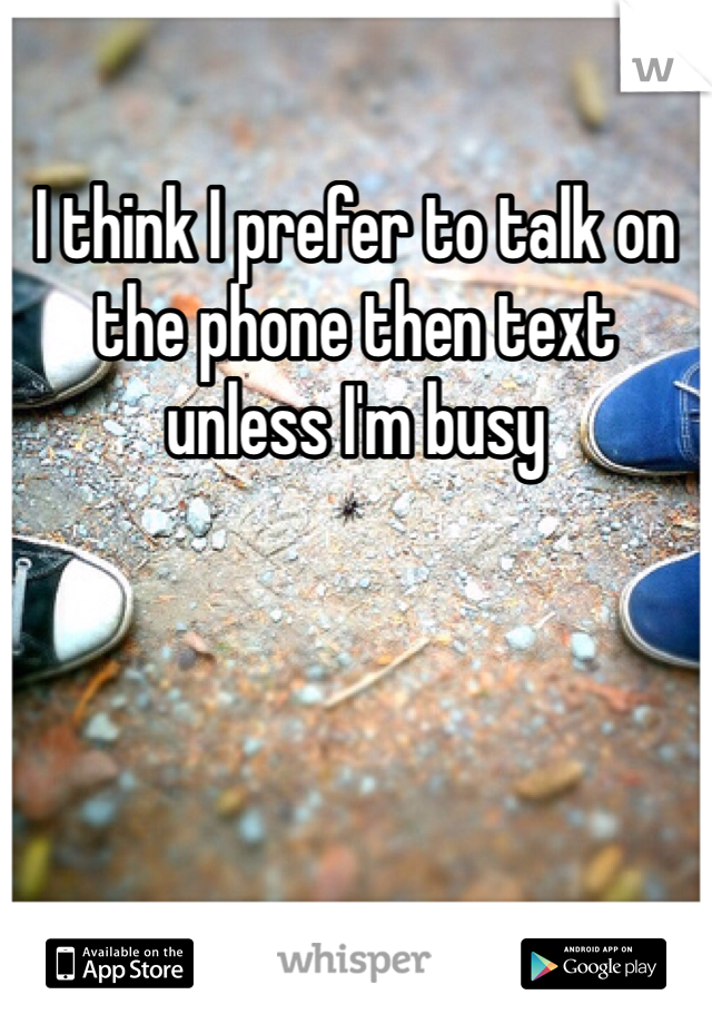 I think I prefer to talk on the phone then text unless I'm busy