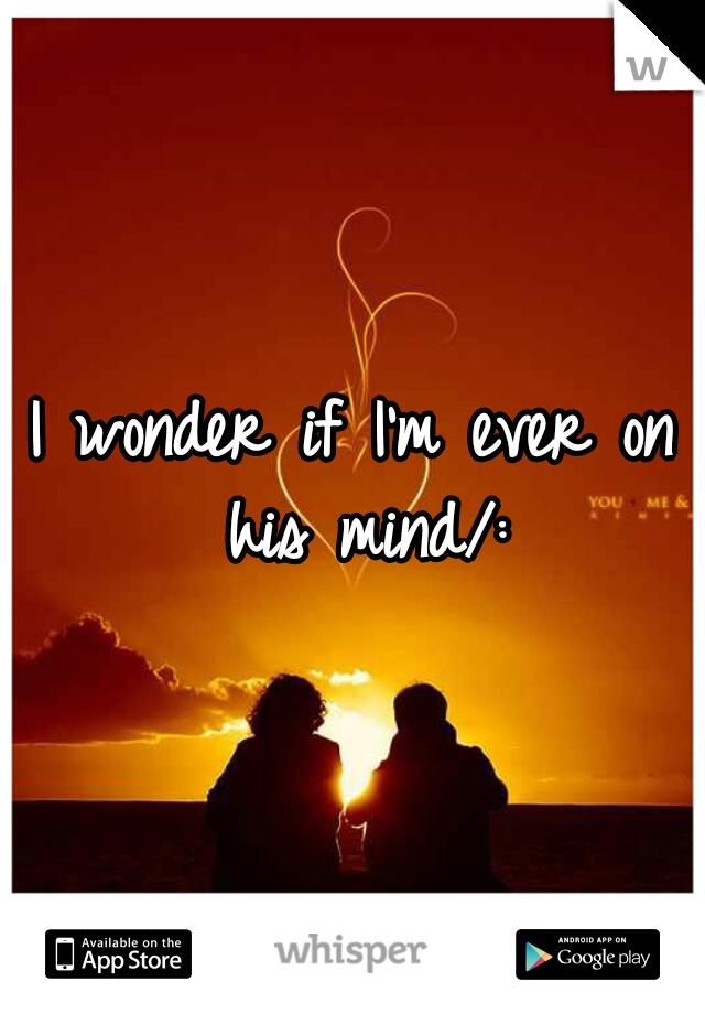 I wonder if I'm ever on his mind/: