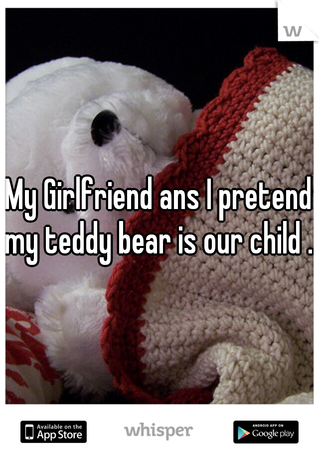 My Girlfriend ans I pretend my teddy bear is our child ...