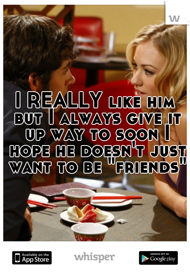 """I REALLY like him but I always give it up way to soon I hope he doesn't just want to be """"friends"""""""