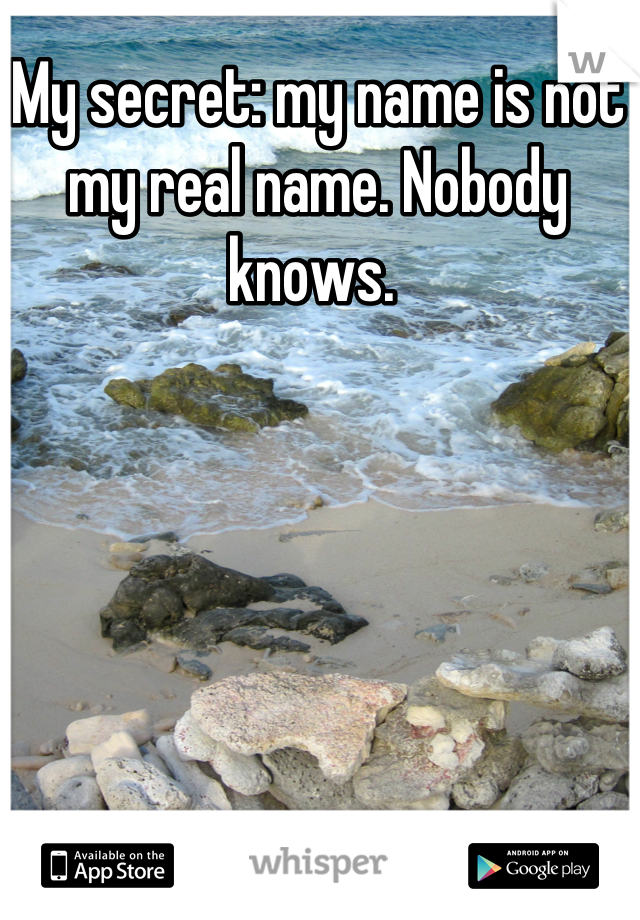 My secret: my name is not my real name. Nobody knows.