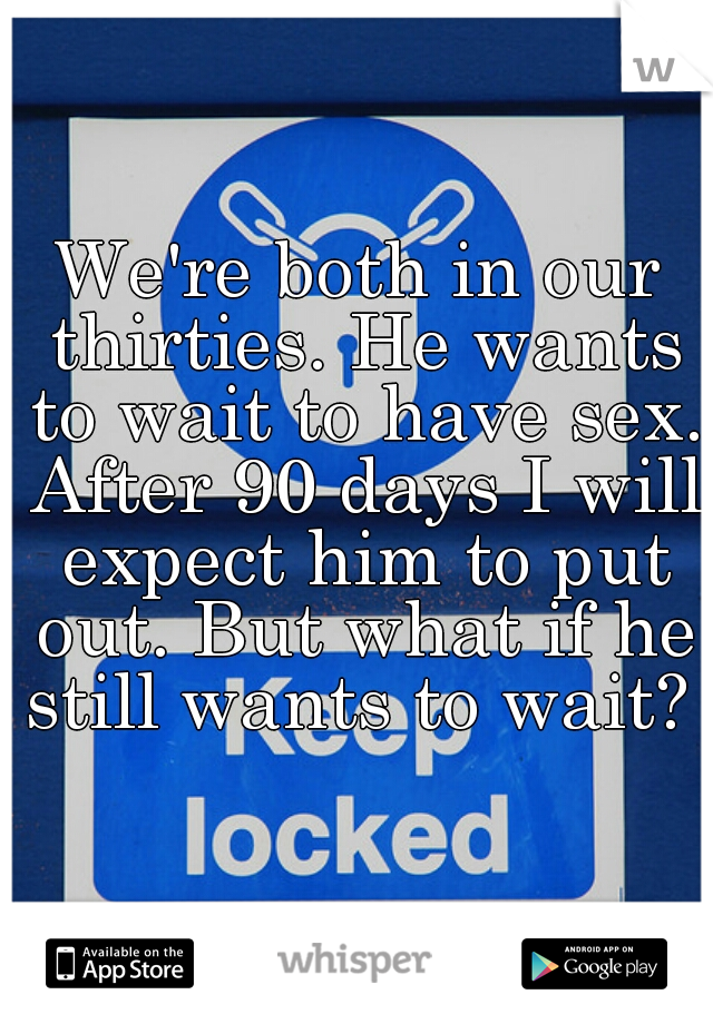 We're both in our thirties. He wants to wait to have sex. After 90 days I will expect him to put out. But what if he still wants to wait?