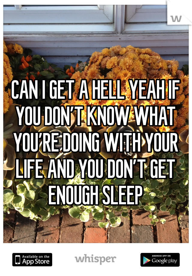 CAN I GET A HELL YEAH IF YOU DON'T KNOW WHAT YOU'RE DOING WITH YOUR LIFE AND YOU DON'T GET ENOUGH SLEEP